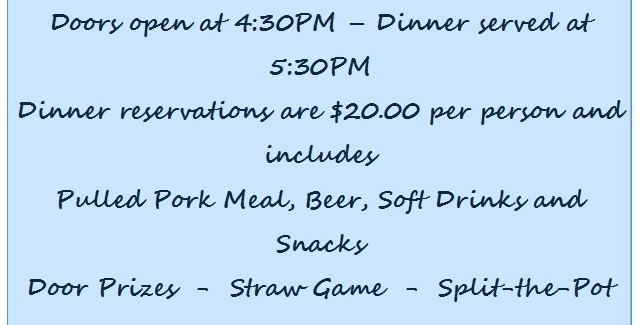 Doors at 4:30 PM - Dinner at 5:30 PM, Reservations $20 per person includes Pulled Pork Meal, Beer, Soft Drinks, Snacks. Door prizes. Straw Game. Split-the-pot.